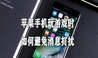 苹果手机玩游戏时如何避免消息打扰